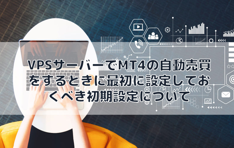 VPSサーバーでMT4の自動売買をするときに最初に設定しておくべき初期設定について