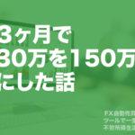 3ヶ月で30万円を150万円にした話